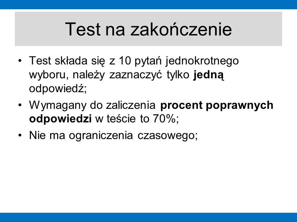 Test na zakończenie Test składa się z 10 pytań jednokrotnego wyboru, należy zaznaczyć tylko jedną odpowiedź; Wymagany do zaliczenia procent poprawnych