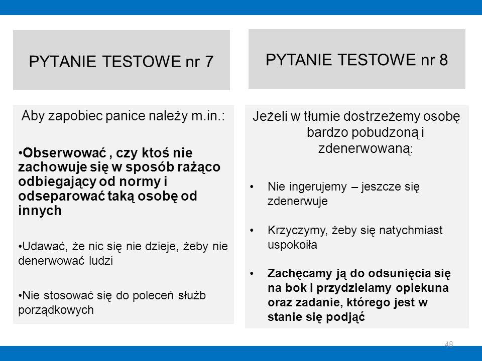 PYTANIE TESTOWE nr 7 Aby zapobiec panice należy m.in.: Obserwować, czy ktoś nie zachowuje się w sposób rażąco odbiegający od normy i odseparować taką