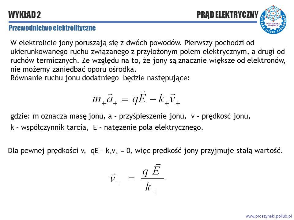 www.proszynski.pollub.pl WYKŁAD 2 PRĄD ELEKTRYCZNY Przewodnictwo elektrolityczne W elektrolicie jony poruszają się z dwóch powodów. Pierwszy pochodzi