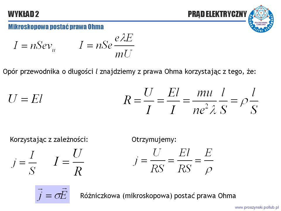 www.proszynski.pollub.pl WYKŁAD 2 PRĄD ELEKTRYCZNY Mikroskopowa postać prawa Ohma Korzystając z zależności: Opór przewodnika o długości l znajdziemy z