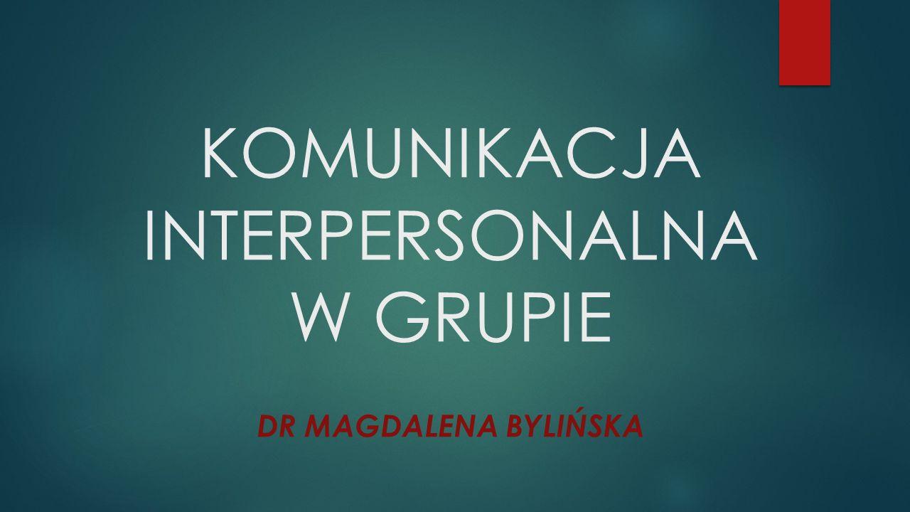 KOMUNIKACJA INTERPERSONALNA W GRUPIE DR MAGDALENA BYLIŃSKA
