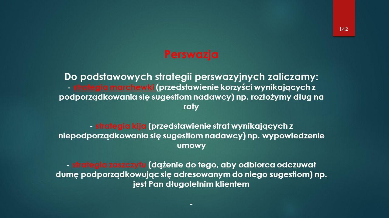 142 Perswazja Do podstawowych strategii perswazyjnych zaliczamy: - strategia marchewki (przedstawienie korzyści wynikających z podporządkowania się sugestiom nadawcy) np.