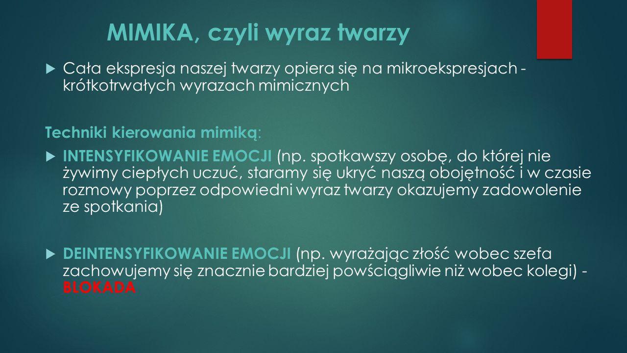MIMIKA, czyli wyraz twarzy  Cała ekspresja naszej twarzy opiera się na mikroekspresjach - krótkotrwałych wyrazach mimicznych Techniki kierowania mimiką :  INTENSYFIKOWANIE EMOCJI (np.