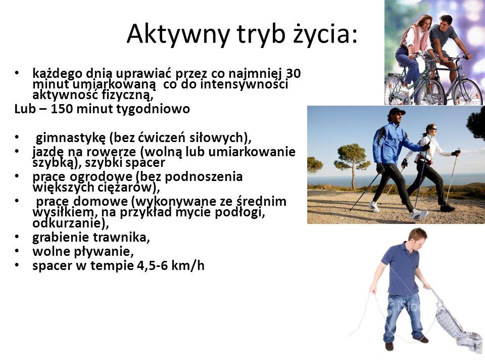 Aktywny tryb życia: każdego dnia uprawiać przez co najmniej 30 minut umiarkowaną co do intensywności aktywność fizyczną, Lub – 150 minut tygodniowo gimnastykę (bez ćwiczeń siłowych), jazdę na rowerze (wolną lub umiarkowanie szybką), szybki spacer prace ogrodowe (bez podnoszenia większych ciężarów), prace domowe (wykonywane ze średnim wysiłkiem, na przykład mycie podłogi, odkurzanie), grabienie trawnika, wolne pływanie, spacer w tempie 4,5-6 km/h