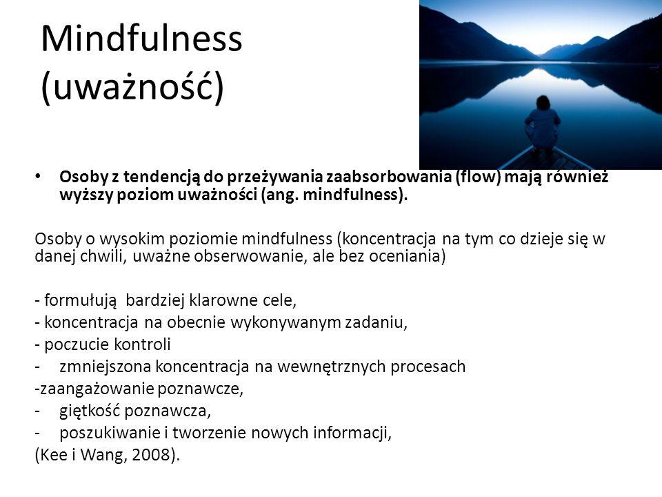 Mindfulness (uważność) Osoby z tendencją do przeżywania zaabsorbowania (flow) mają również wyższy poziom uważności (ang.