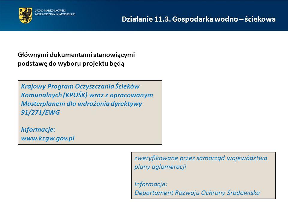 Głównymi dokumentami stanowiącymi podstawę do wyboru projektu będą zweryfikowane przez samorząd województwa plany aglomeracji Informacje: Departament Rozwoju Ochrony Środowiska Krajowy Program Oczyszczania Ścieków Komunalnych (KPOŚK) wraz z opracowanym Masterplanem dla wdrażania dyrektywy 91/271/EWG Informacje: www.kzgw.gov.pl Działanie 11.3.