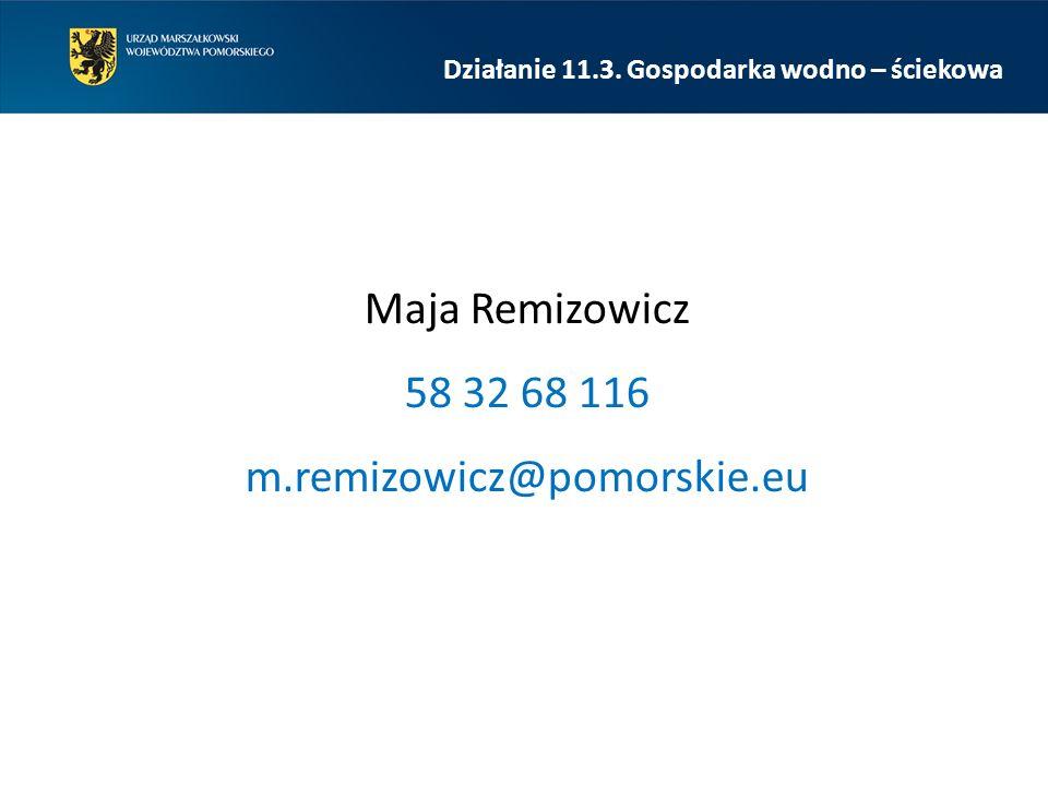 Maja Remizowicz 58 32 68 116 m.remizowicz@pomorskie.eu Działanie 11.3. Gospodarka wodno – ściekowa