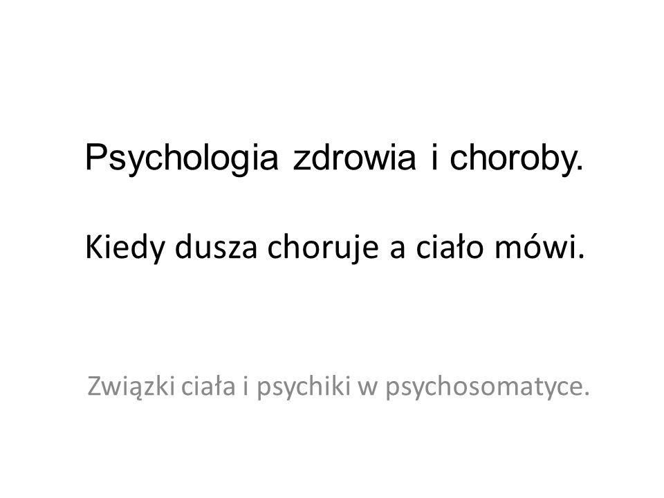 Psychologia zdrowia i choroby. Kiedy dusza choruje a ciało mówi. Związki ciała i psychiki w psychosomatyce.