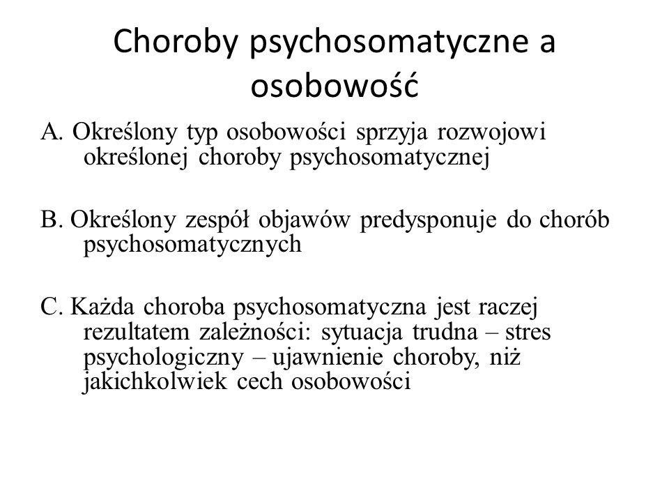 Choroby psychosomatyczne a osobowość A. Określony typ osobowości sprzyja rozwojowi określonej choroby psychosomatycznej B. Określony zespół objawów pr
