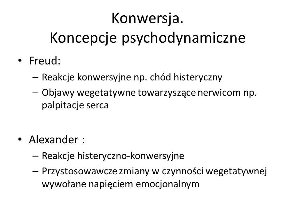Konwersja. Koncepcje psychodynamiczne Freud: – Reakcje konwersyjne np. chód histeryczny – Objawy wegetatywne towarzyszące nerwicom np. palpitacje serc