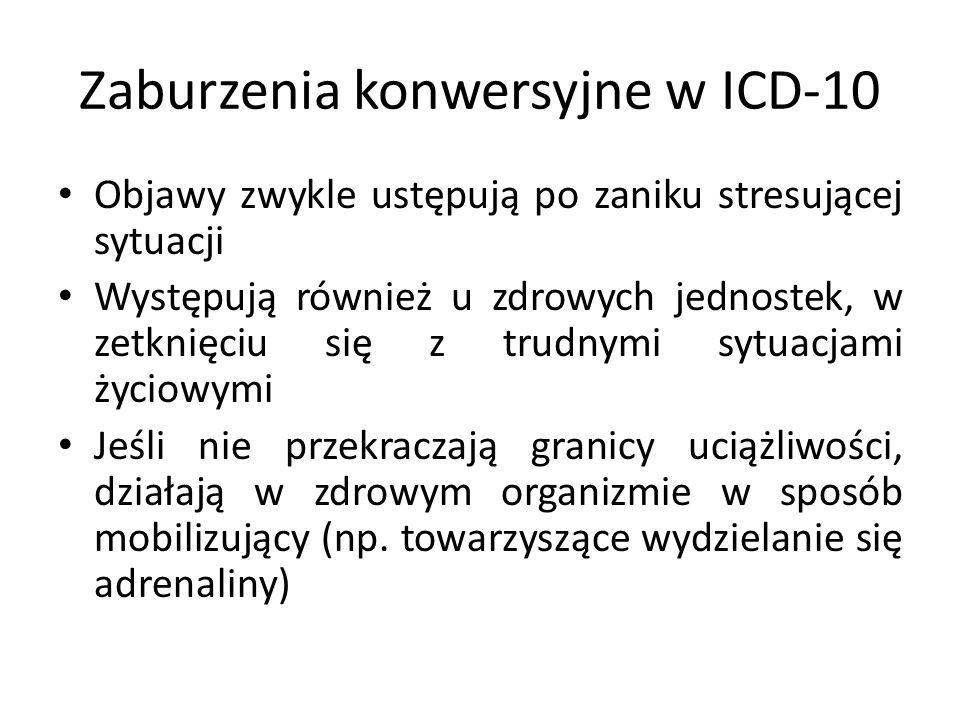 Zaburzenia konwersyjne w ICD-10 Objawy zwykle ustępują po zaniku stresującej sytuacji Występują również u zdrowych jednostek, w zetknięciu się z trudn