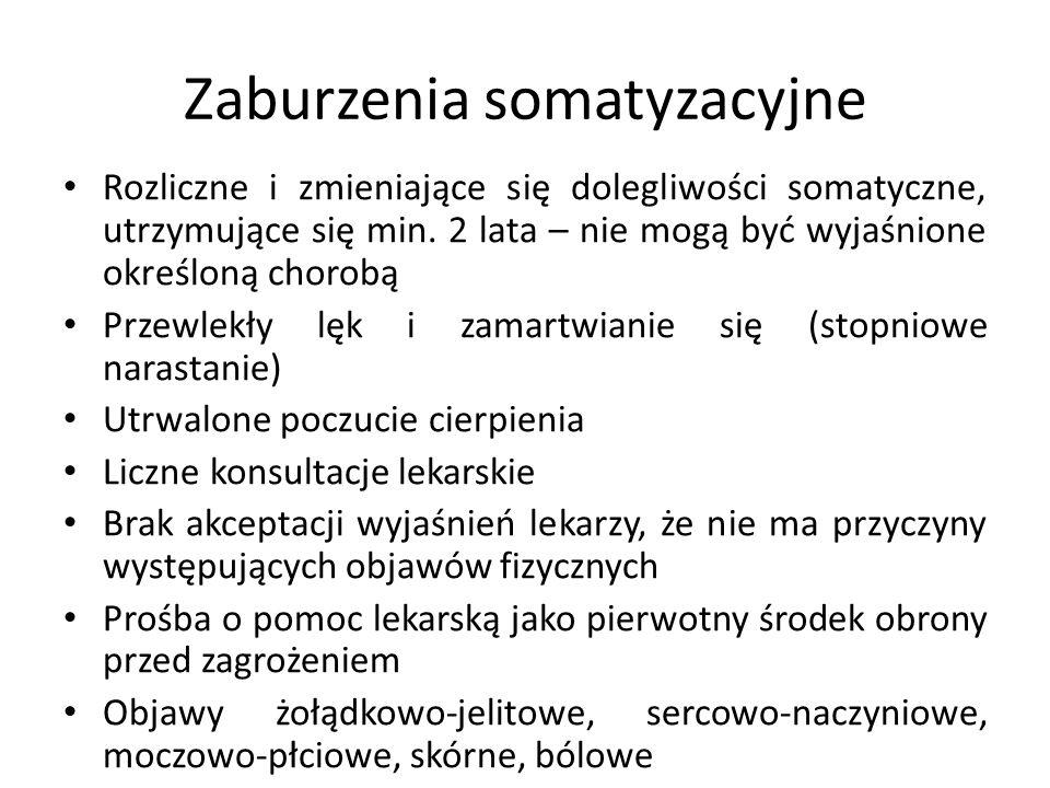 Zaburzenia somatyzacyjne Rozliczne i zmieniające się dolegliwości somatyczne, utrzymujące się min. 2 lata – nie mogą być wyjaśnione określoną chorobą