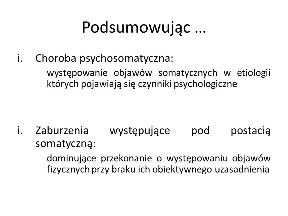 Podsumowując … i.Choroba psychosomatyczna: występowanie objawów somatycznych w etiologii których pojawiają się czynniki psychologiczne i.Zaburzenia wy