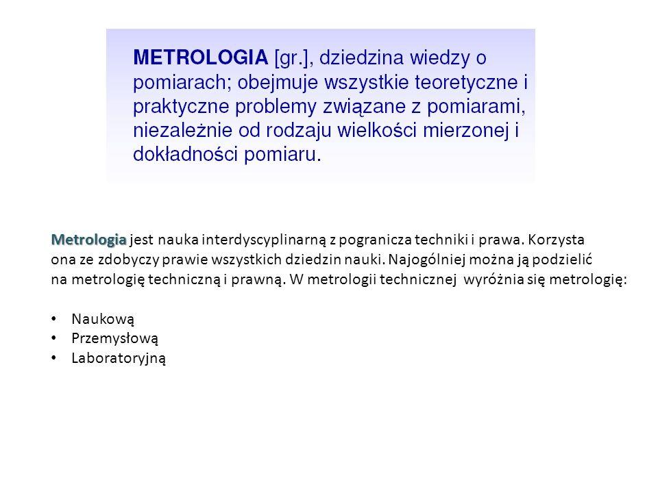Metrologia Metrologia jest nauka interdyscyplinarną z pogranicza techniki i prawa. Korzysta ona ze zdobyczy prawie wszystkich dziedzin nauki. Najogóln