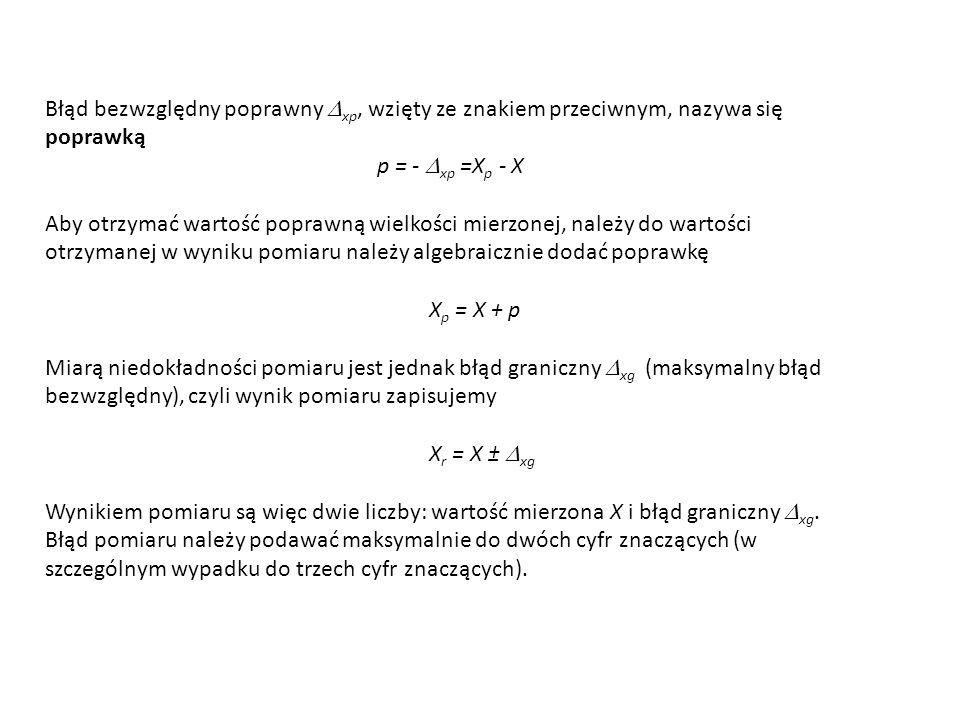 Błąd bezwzględny poprawny  xp, wzięty ze znakiem przeciwnym, nazywa się poprawką p = -  xp =X p - X Aby otrzymać wartość poprawną wielkości mierzone