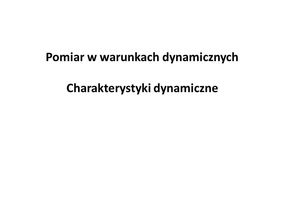 Pomiar w warunkach dynamicznych Charakterystyki dynamiczne