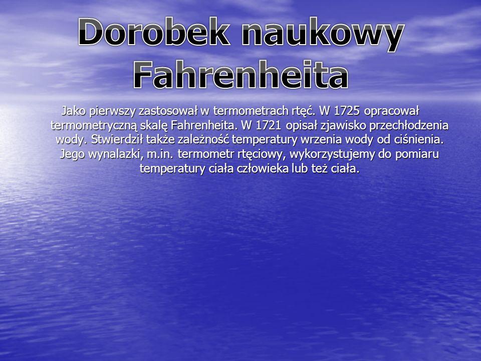 Jako pierwszy zastosował w termometrach rtęć. W 1725 opracował termometryczną skalę Fahrenheita.