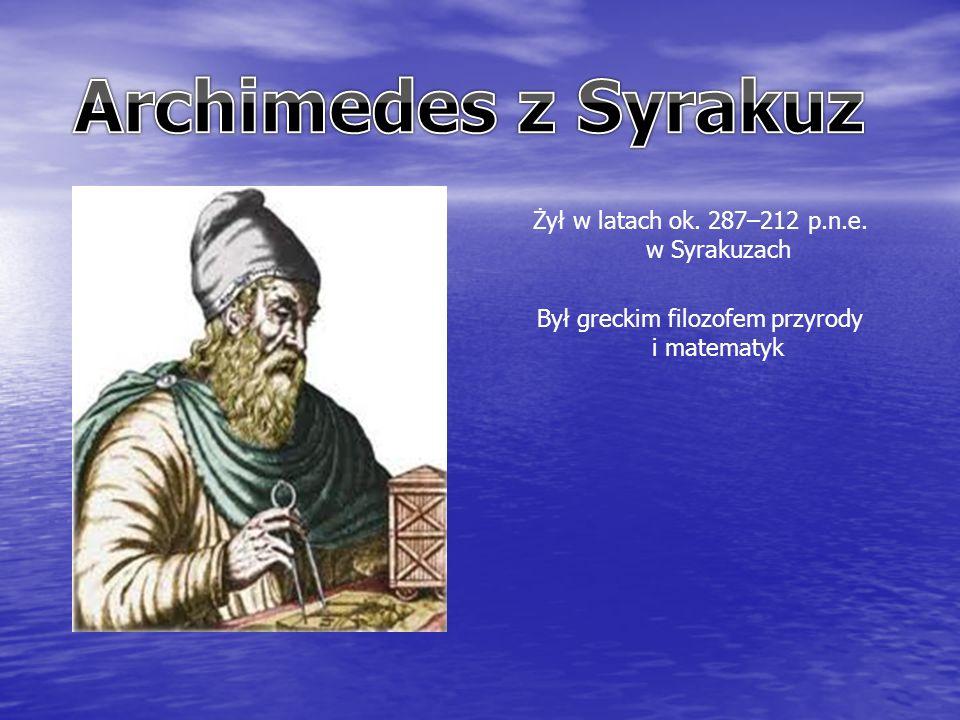 Żył w latach ok. 287–212 p.n.e. w Syrakuzach Był greckim filozofem przyrody i matematyk