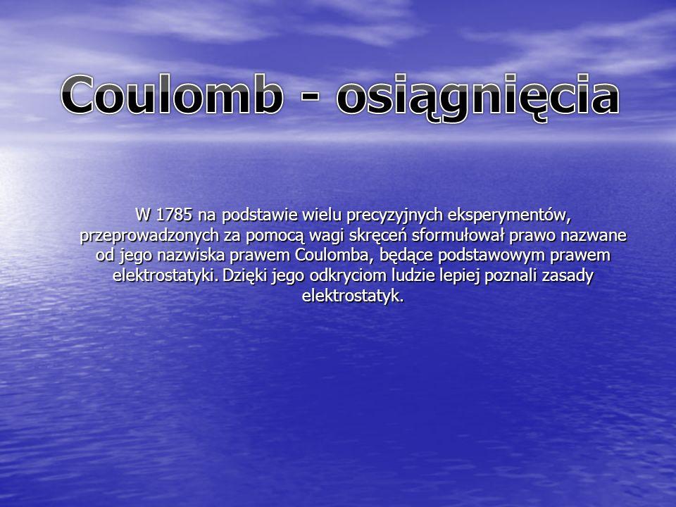W 1785 na podstawie wielu precyzyjnych eksperymentów, przeprowadzonych za pomocą wagi skręceń sformułował prawo nazwane od jego nazwiska prawem Coulomba, będące podstawowym prawem elektrostatyki.