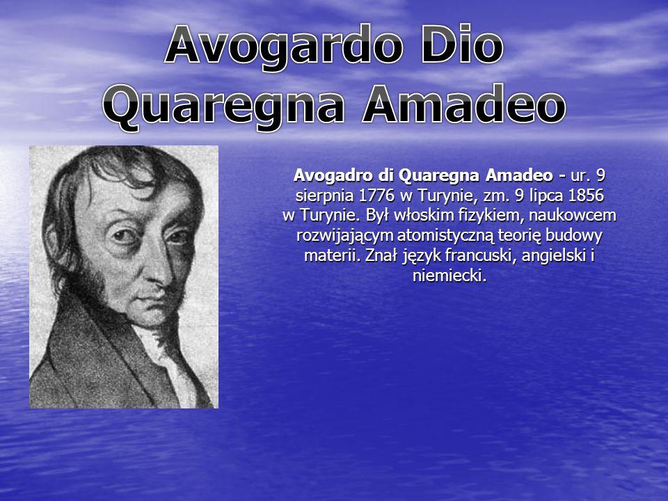 Avogadro di Quaregna Amadeo - ur. 9 sierpnia 1776 w Turynie, zm. 9 lipca 1856 w Turynie. Był włoskim fizykiem, naukowcem rozwijającym atomistyczną teo