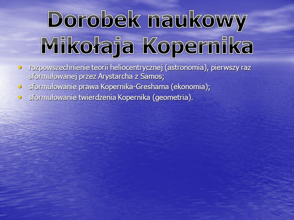 rozpowszechnienie teorii heliocentrycznej (astronomia), pierwszy raz sformułowanej przez Arystarcha z Samos; rozpowszechnienie teorii heliocentrycznej (astronomia), pierwszy raz sformułowanej przez Arystarcha z Samos; sformułowanie prawa Kopernika-Greshama (ekonomia); sformułowanie prawa Kopernika-Greshama (ekonomia); sformułowanie twierdzenia Kopernika (geometria).