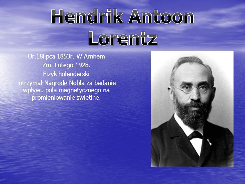 Ur.18lipca 1853r. W Arnhem Zm. Lutego 1928. Fizyk holenderski otrzymał Nagrodę Nobla za badanie wpływu pola magnetycznego na promieniowanie świetlne.
