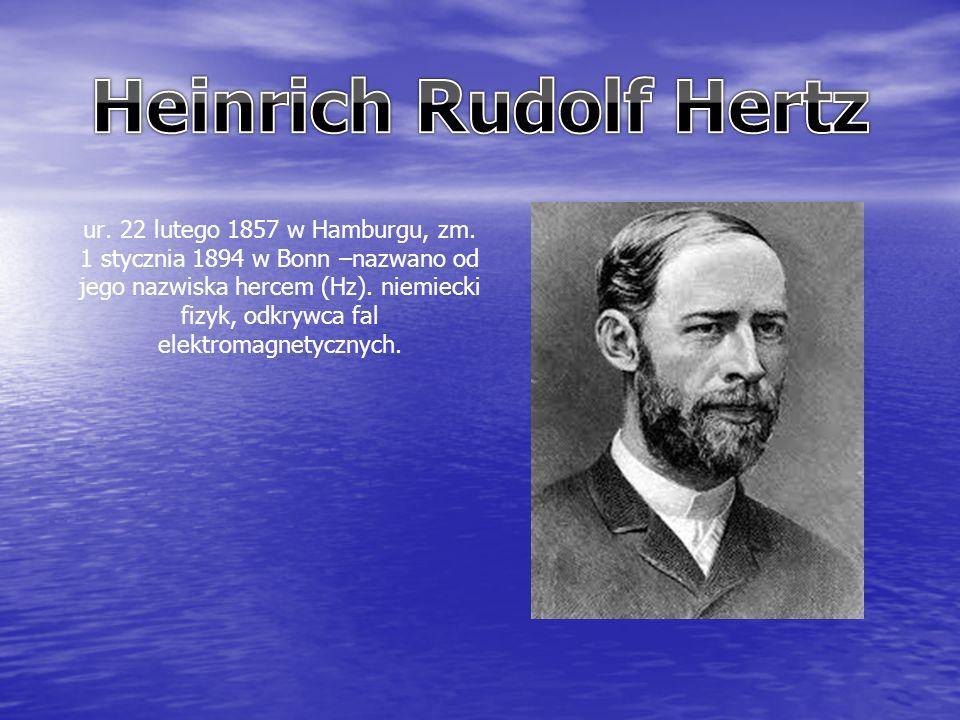 ur. 22 lutego 1857 w Hamburgu, zm. 1 stycznia 1894 w Bonn –nazwano od jego nazwiska hercem (Hz).