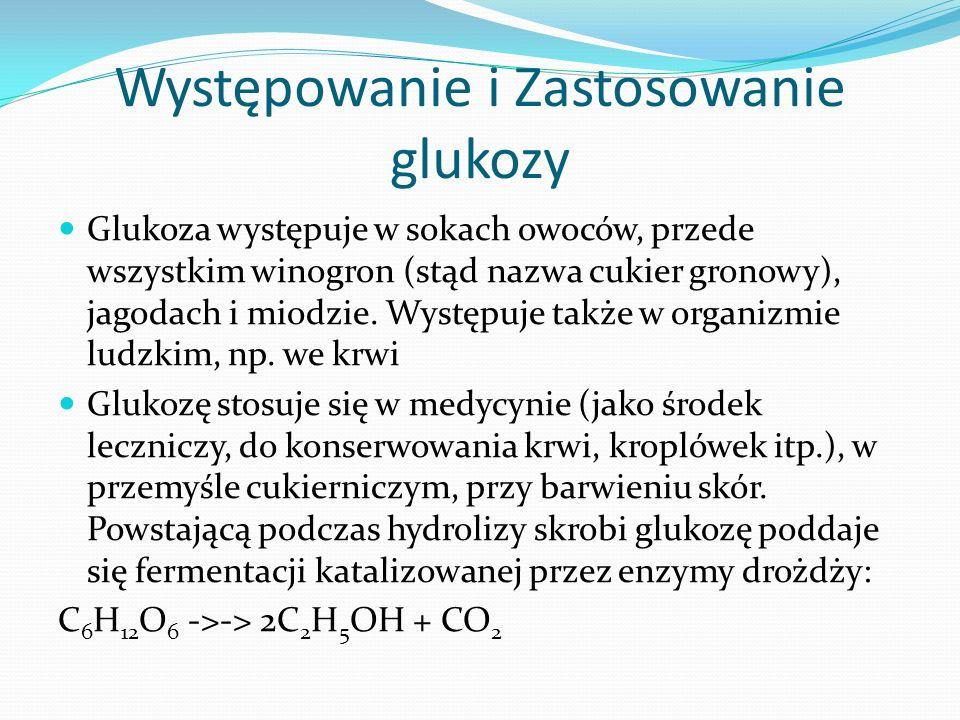Występowanie i Zastosowanie glukozy Glukoza występuje w sokach owoców, przede wszystkim winogron (stąd nazwa cukier gronowy), jagodach i miodzie.