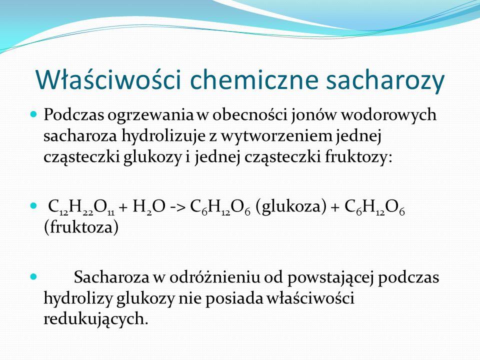 Właściwości chemiczne sacharozy Podczas ogrzewania w obecności jonów wodorowych sacharoza hydrolizuje z wytworzeniem jednej cząsteczki glukozy i jednej cząsteczki fruktozy: C 12 H 22 O 11 + H 2 O -> C 6 H 12 O 6 (glukoza) + C 6 H 12 O 6 (fruktoza) Sacharoza w odróżnieniu od powstającej podczas hydrolizy glukozy nie posiada właściwości redukujących.