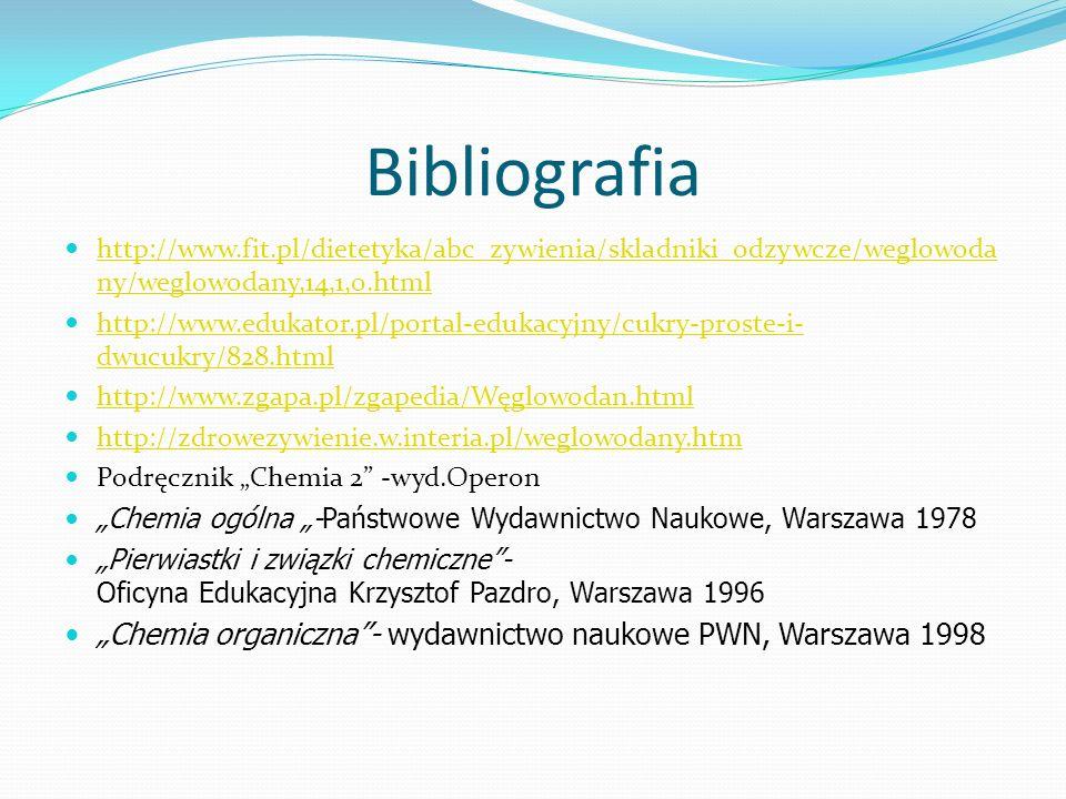 """Bibliografia http://www.fit.pl/dietetyka/abc_zywienia/skladniki_odzywcze/weglowoda ny/weglowodany,14,1,0.html http://www.fit.pl/dietetyka/abc_zywienia/skladniki_odzywcze/weglowoda ny/weglowodany,14,1,0.html http://www.edukator.pl/portal-edukacyjny/cukry-proste-i- dwucukry/828.html http://www.edukator.pl/portal-edukacyjny/cukry-proste-i- dwucukry/828.html http://www.zgapa.pl/zgapedia/Węglowodan.html http://zdrowezywienie.w.interia.pl/weglowodany.htm Podręcznik """"Chemia 2 -wyd.Operon """"Chemia ogólna """"-Państwowe Wydawnictwo Naukowe, Warszawa 1978 """"Pierwiastki i związki chemiczne - Oficyna Edukacyjna Krzysztof Pazdro, Warszawa 1996 """"Chemia organiczna - wydawnictwo naukowe PWN, Warszawa 1998"""