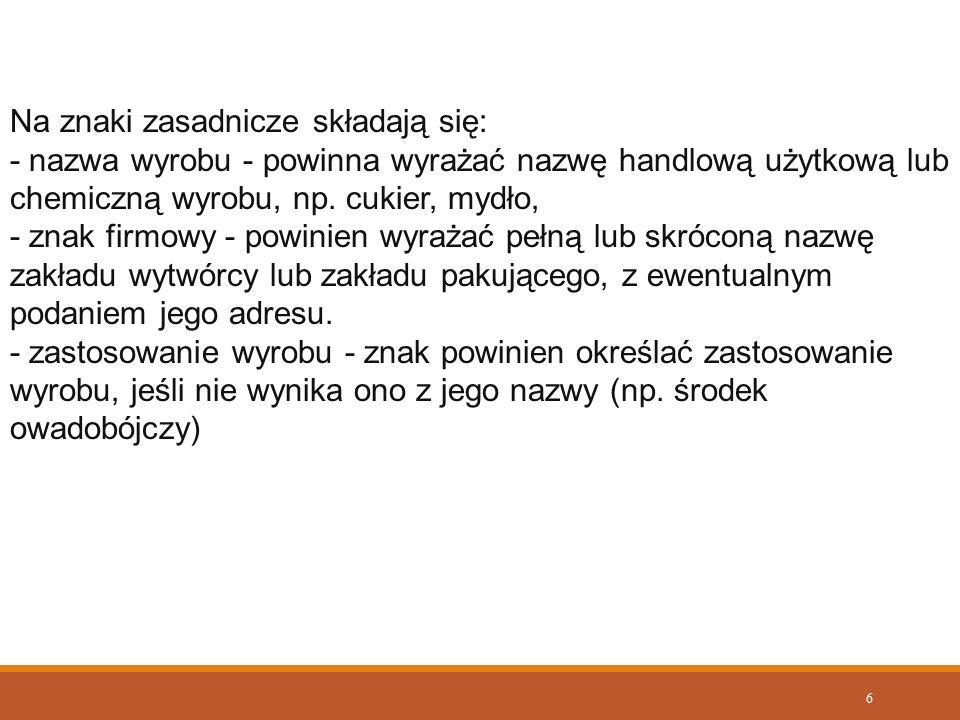 7 Na znaki zasadnicze umieszczone na opakowaniach jednostkowych składają się; nazwa towaru, znak firmowy wyrażający pełną lub skróconą nazwę zakładu wytwórcy lub zakładu pakującego oraz określenie zastosowania towaru.