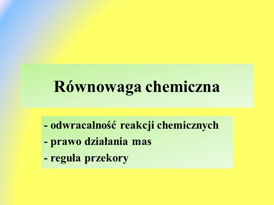 Równowaga chemiczna - odwracalność reakcji chemicznych - prawo działania mas - reguła przekory
