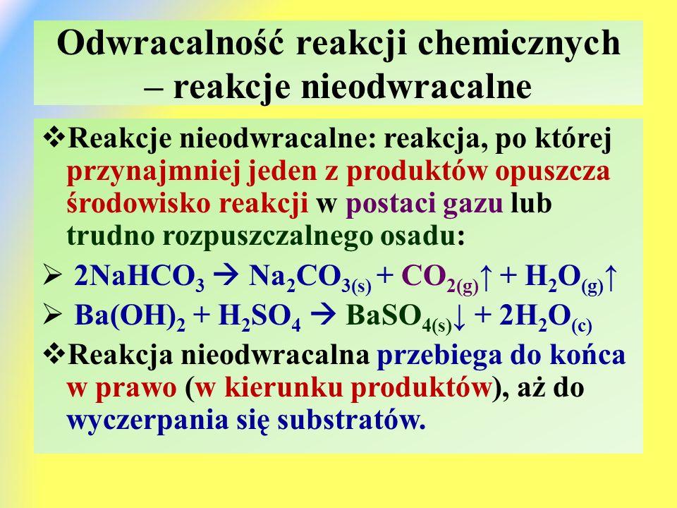 Odwracalność reakcji chemicznych – reakcje nieodwracalne  Reakcje nieodwracalne: reakcja, po której przynajmniej jeden z produktów opuszcza środowisko reakcji w postaci gazu lub trudno rozpuszczalnego osadu:  2NaHCO 3  Na 2 CO 3(s) + CO 2(g) ↑ + H 2 O (g) ↑  Ba(OH) 2 + H 2 SO 4  BaSO 4(s) ↓ + 2H 2 O (c)  Reakcja nieodwracalna przebiega do końca w prawo (w kierunku produktów), aż do wyczerpania się substratów.