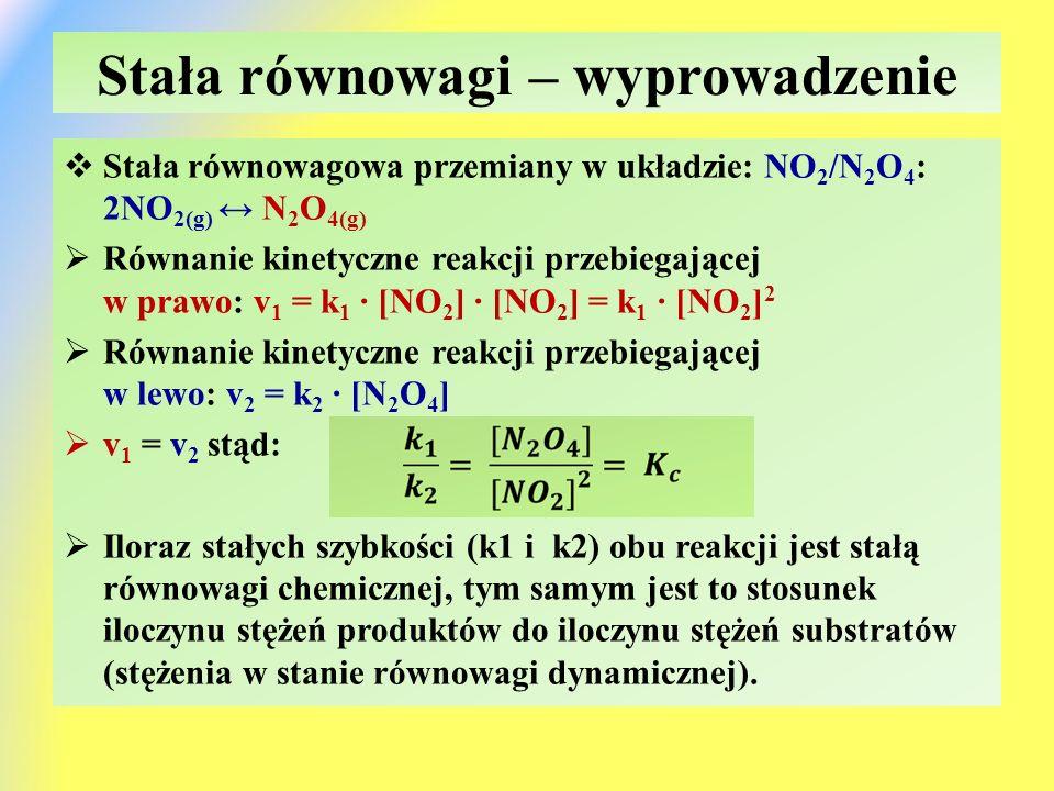 Stała równowagi – wyprowadzenie  Stała równowagowa przemiany w układzie: NO 2 /N 2 O 4 : 2NO 2(g) ↔ N 2 O 4(g)  Równanie kinetyczne reakcji przebiegającej w prawo: v 1 = k 1 ∙ [NO 2 ] ∙ [NO 2 ] = k 1 ∙ [NO 2 ] 2  Równanie kinetyczne reakcji przebiegającej w lewo: v 2 = k 2 ∙ [N 2 O 4 ]  v 1 = v 2 stąd:  Iloraz stałych szybkości (k1 i k2) obu reakcji jest stałą równowagi chemicznej, tym samym jest to stosunek iloczynu stężeń produktów do iloczynu stężeń substratów (stężenia w stanie równowagi dynamicznej).