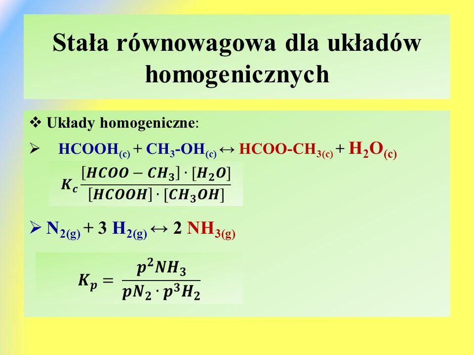Stała równowagowa dla układów homogenicznych  Układy homogeniczne :  HCOOH (c) + CH 3 -OH (c) ↔ HCOO-CH 3(c) + H 2 O (c)  N 2(g) + 3 H 2(g) ↔ 2 NH 3(g)