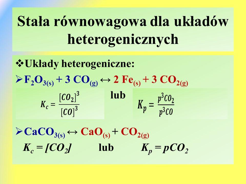 Stała równowagowa dla układów heterogenicznych  Układy heterogeniczne:  F 2 O 3(s) + 3 CO (g) ↔ 2 Fe (s) + 3 CO 2(g) lub  CaCO 3(s) ↔ CaO (s) + CO 2(g) K c = [CO 2 ] lub K p = pCO 2