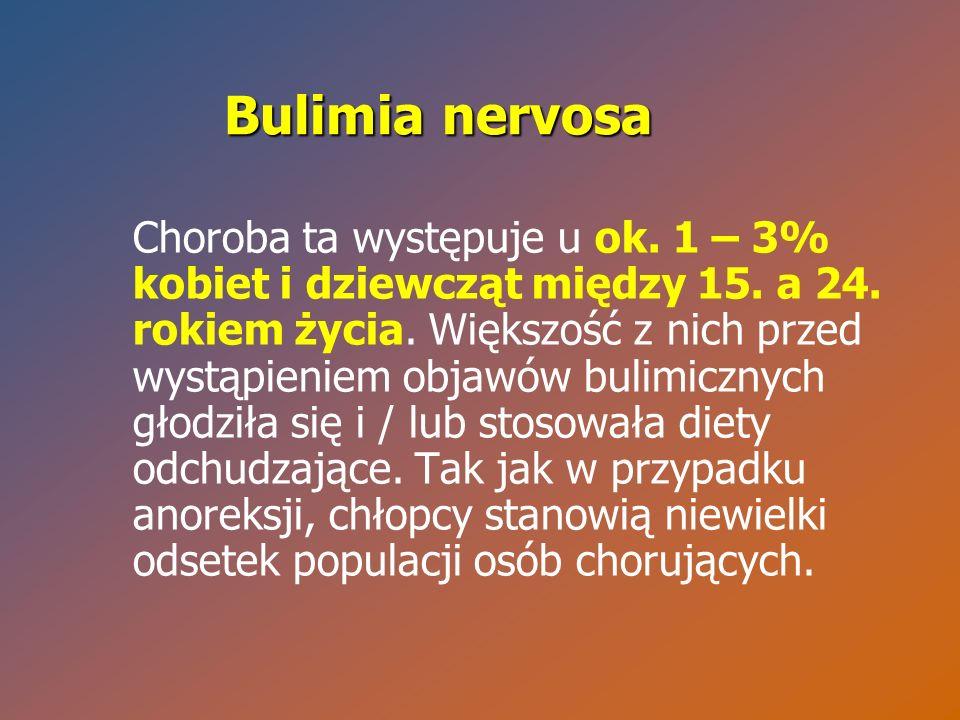 Bulimia nervosa Choroba ta występuje u ok. 1 – 3% kobiet i dziewcząt między 15. a 24. rokiem życia. Większość z nich przed wystąpieniem objawów bulimi