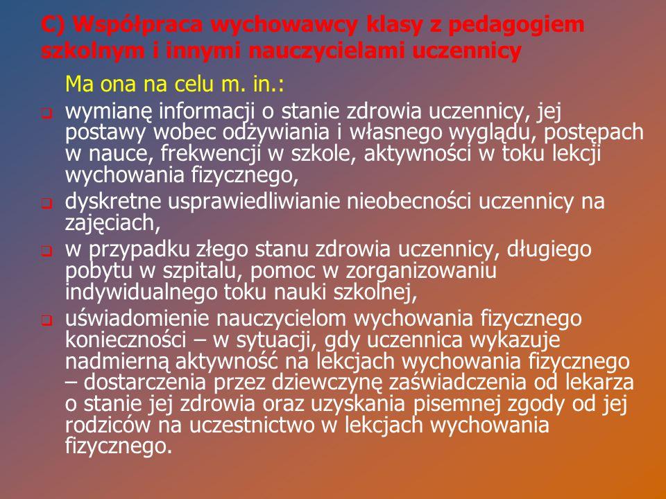 C) Współpraca wychowawcy klasy z pedagogiem szkolnym i innymi nauczycielami uczennicy Ma ona na celu m. in.:   wymianę informacji o stanie zdrowia u