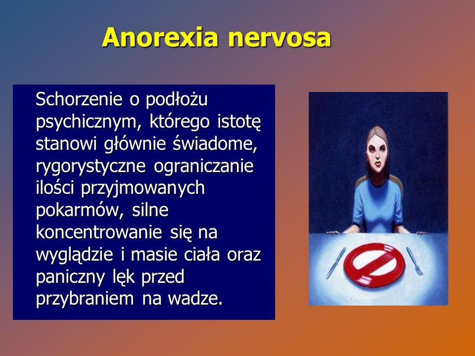 Anorexia nervosa Schorzenie o podłożu psychicznym, którego istotę stanowi głównie świadome, rygorystyczne ograniczanie ilości przyjmowanych pokarmów,