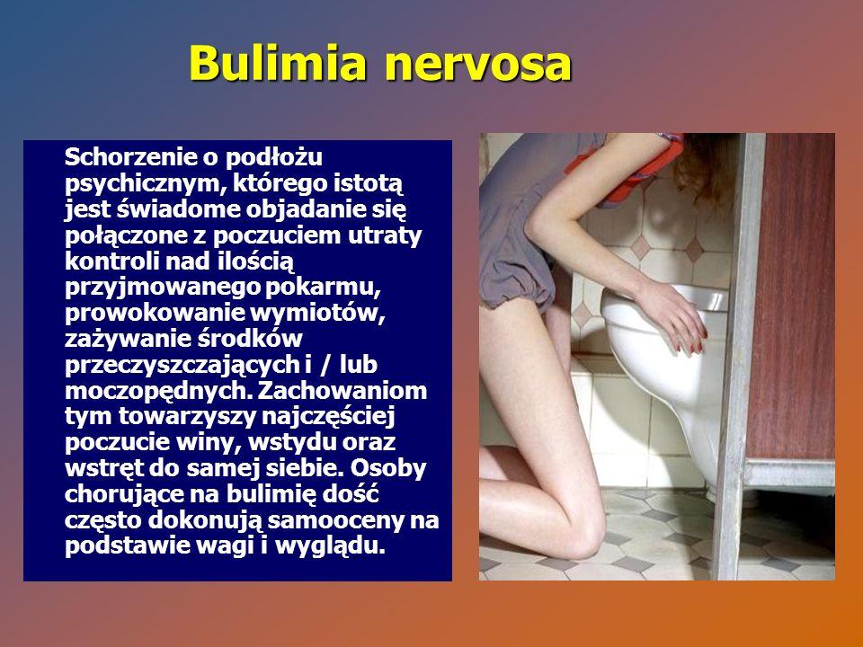 Bulimia nervosa Schorzenie o podłożu psychicznym, którego istotą jest świadome objadanie się połączone z poczuciem utraty kontroli nad ilością przyjmo