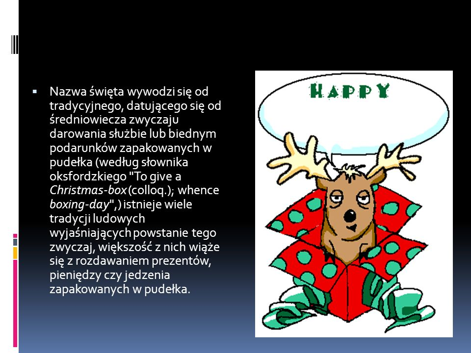  Nazwa święta wywodzi się od tradycyjnego, datującego się od średniowiecza zwyczaju darowania służbie lub biednym podarunków zapakowanych w pudełka (według słownika oksfordzkiego To give a Christmas-box (colloq.); whence boxing-day ,) istnieje wiele tradycji ludowych wyjaśniających powstanie tego zwyczaj, większość z nich wiąże się z rozdawaniem prezentów, pieniędzy czy jedzenia zapakowanych w pudełka.