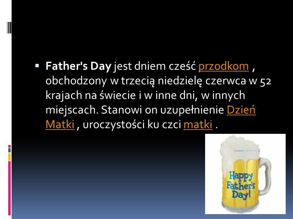  Father s Day jest dniem cześć przodkom, obchodzony w trzecią niedzielę czerwca w 52 krajach na świecie i w inne dni, w innych miejscach.
