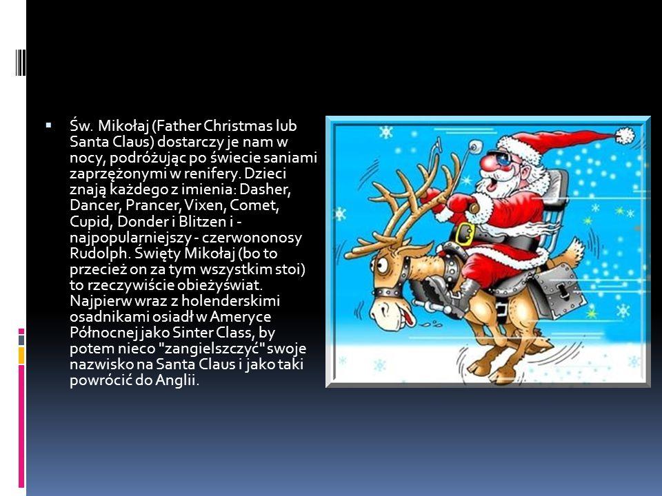  Św. Mikołaj (Father Christmas lub Santa Claus) dostarczy je nam w nocy, podróżując po świecie saniami zaprzężonymi w renifery. Dzieci znają każdego