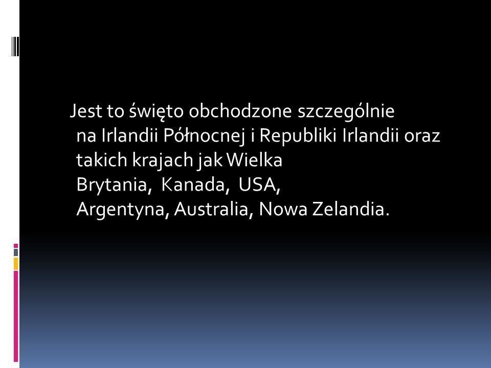 Jest to święto obchodzone szczególnie na Irlandii Północnej i Republiki Irlandii oraz takich krajach jak Wielka Brytania, Kanada, USA, Argentyna, Australia, Nowa Zelandia.