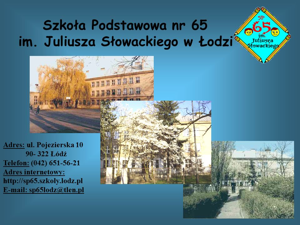 Szkoła Podstawowa nr 65 im. Juliusza Słowackiego w Łodzi Adres: ul. Pojezierska 10 90- 322 Łódź Telefon: (042) 651-56-21 Adres internetowy: http://sp6