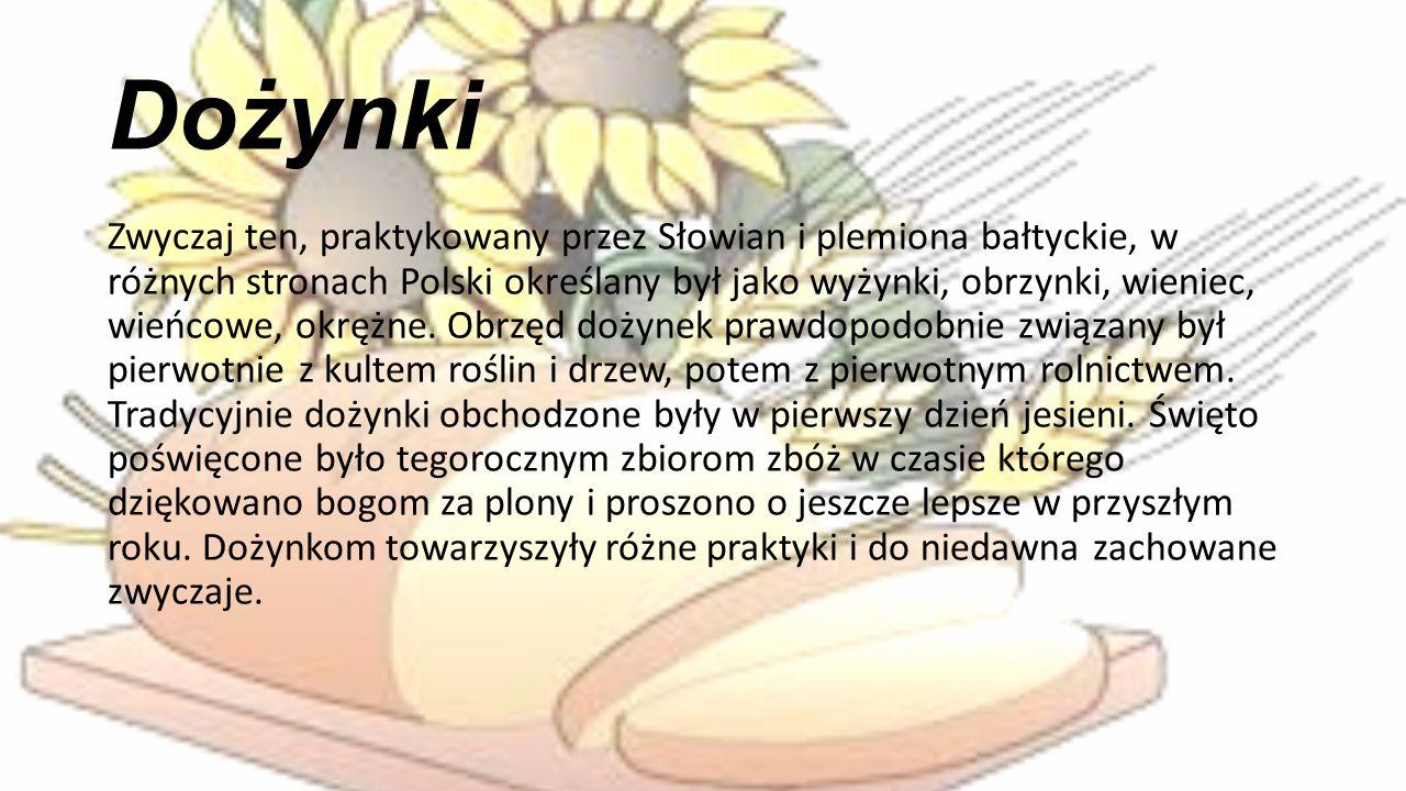 Dożynki Zwyczaj ten, praktykowany przez Słowian i plemiona bałtyckie, w różnych stronach Polski określany był jako wyżynki, obrzynki, wieniec, wieńcowe, okrężne.