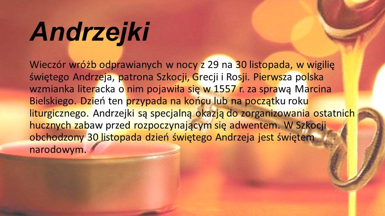 Andrzejki Wieczór wróżb odprawianych w nocy z 29 na 30 listopada, w wigilię świętego Andrzeja, patrona Szkocji, Grecji i Rosji. Pierwsza polska wzmian