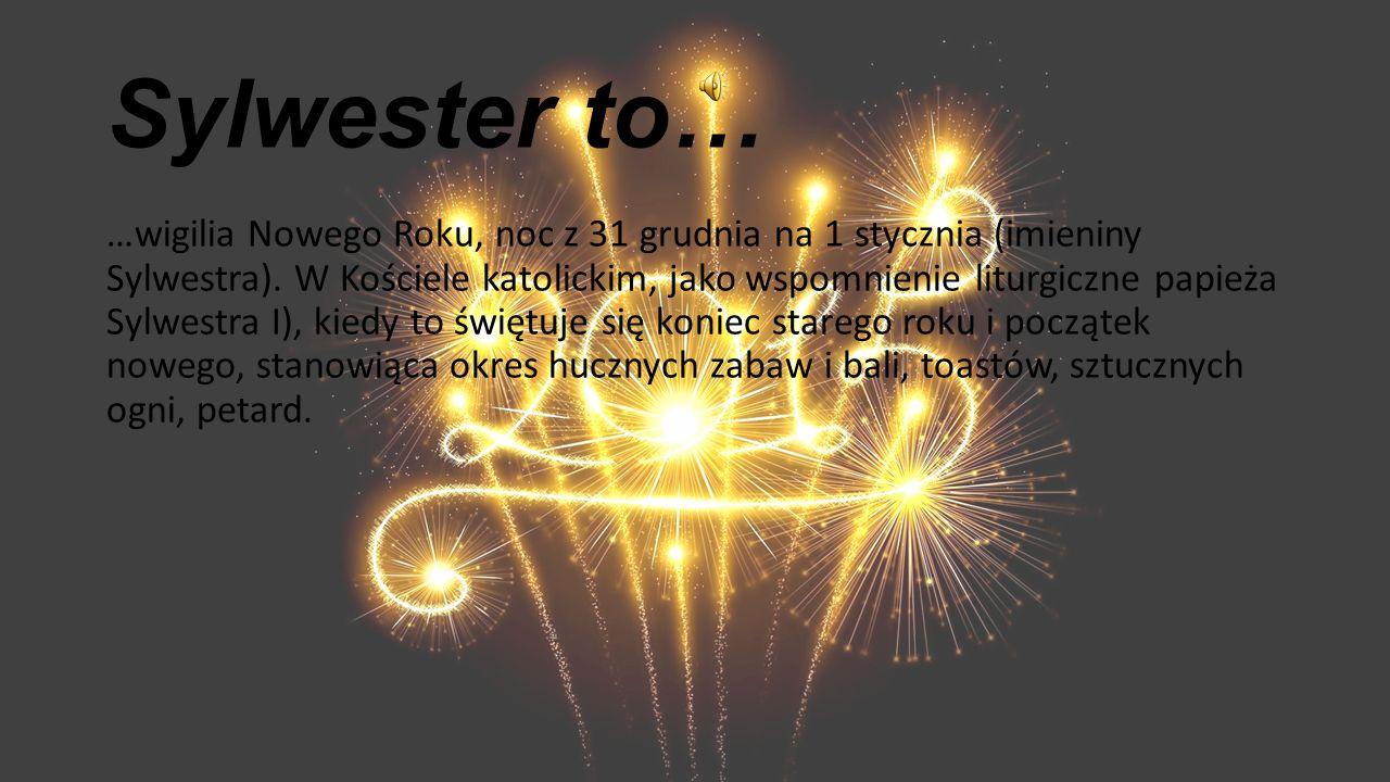 Sylwester to… …wigilia Nowego Roku, noc z 31 grudnia na 1 stycznia (imieniny Sylwestra). W Kościele katolickim, jako wspomnienie liturgiczne papieża S