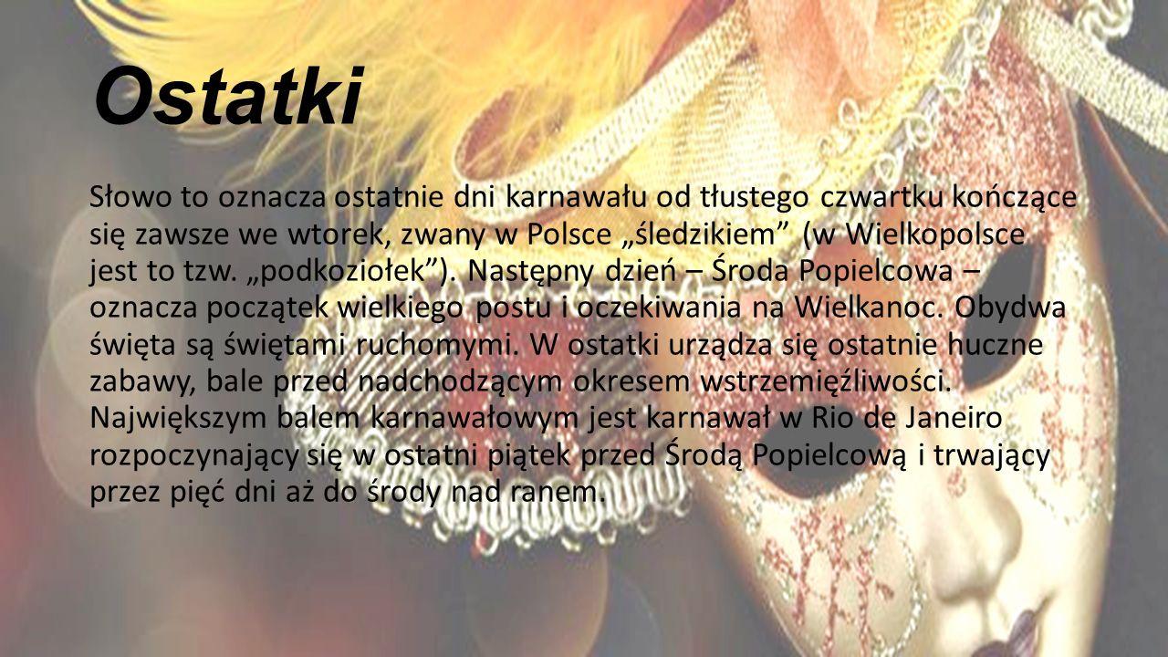 """Ostatki Słowo to oznacza ostatnie dni karnawału od tłustego czwartku kończące się zawsze we wtorek, zwany w Polsce """"śledzikiem (w Wielkopolsce jest to tzw."""