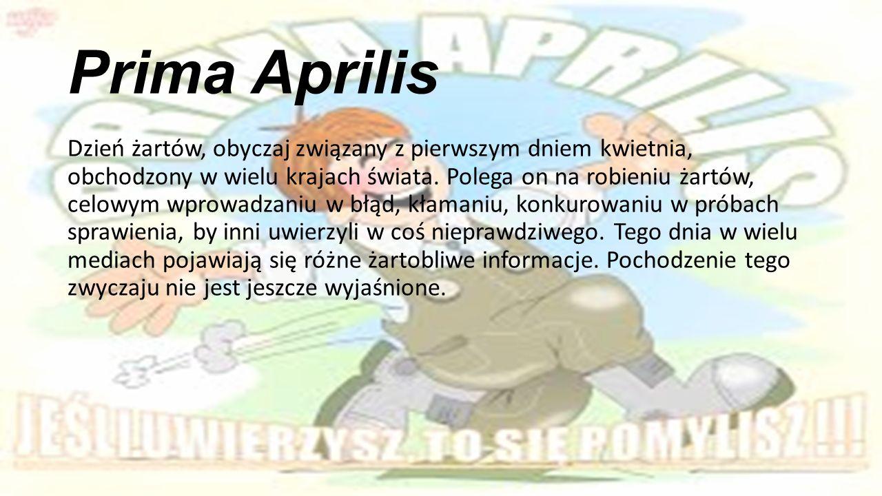 Prima Aprilis Dzień żartów, obyczaj związany z pierwszym dniem kwietnia, obchodzony w wielu krajach świata.